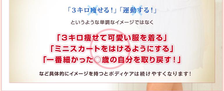 「3キロ痩せる!」「運動する!」というような単調なイメージではなく「3キロ痩せて可愛い服を着る」「ミニスカートをはけるようにする」「一番細かった○歳の自分を取り戻す!」など具体的にイメージを持つとダイエットは続けやすくなります!